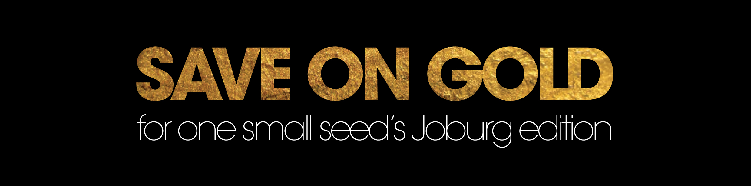 Save on Gold for one small seed's Joburg issue